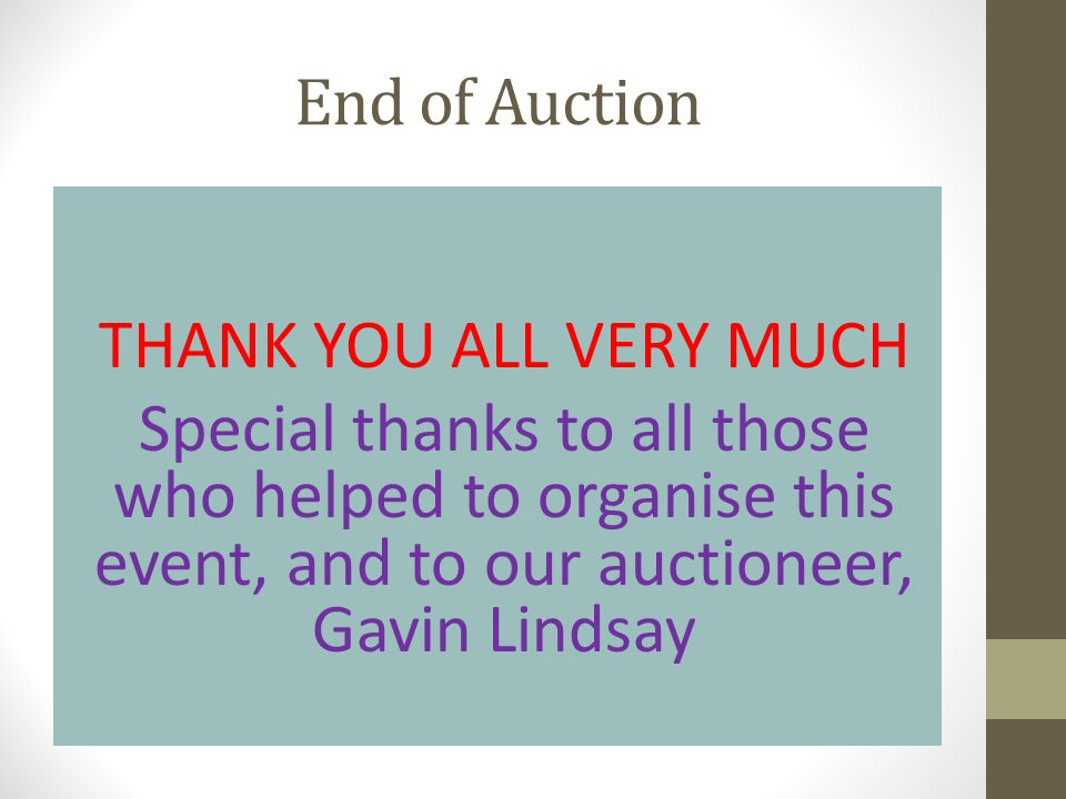 End of Auction THANK YOU ALL VERY MUCH Special thanks to all those who helped to organise this event, and to our auctioneer, Gavin Lindsay