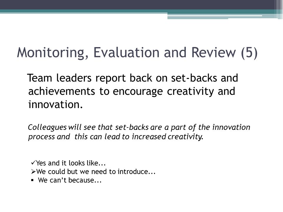 Monitoring, Evaluation and Review (5) Team leaders report back on set-backs and achievements to encourage creativity and innovation.