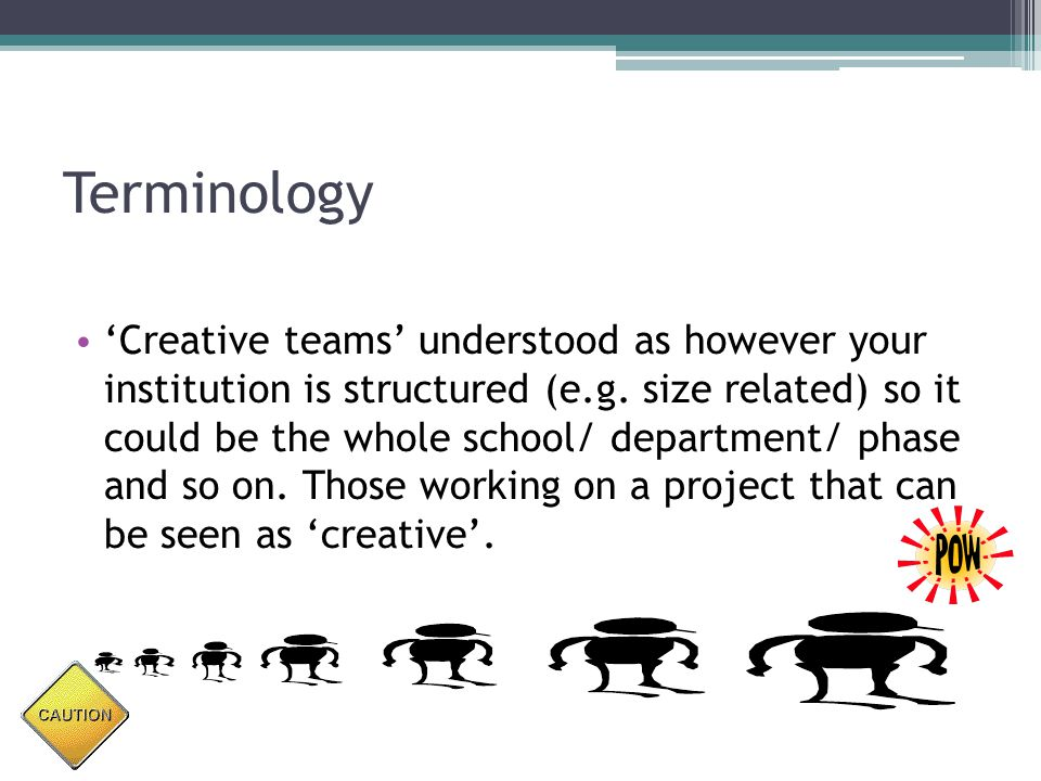 Terminology 'Creative teams' understood as however your institution is structured (e.g.