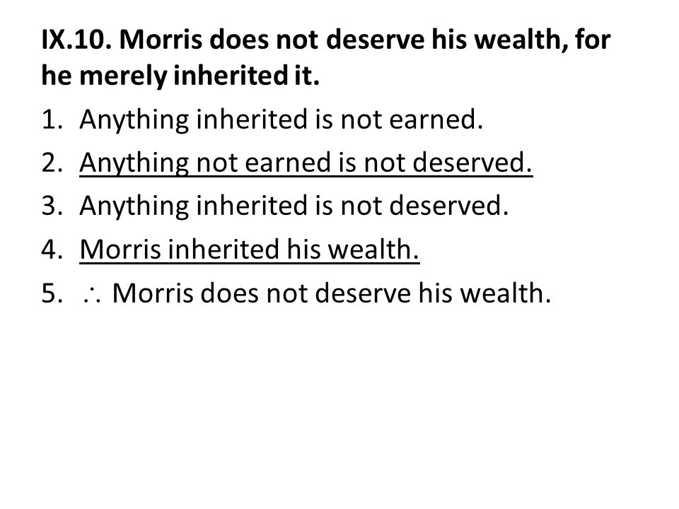 IX.10. Morris does not deserve his wealth, for he merely inherited it. 1.Anything inherited is not earned. 2.Anything not earned is not deserved. 3.An