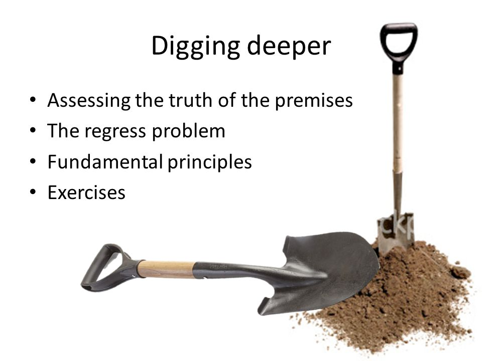 Digging deeper Assessing the truth of the premises The regress problem Fundamental principles Exercises