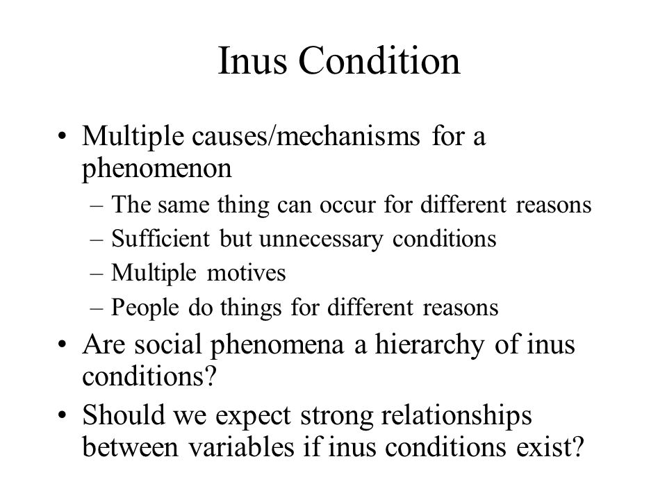 Inus Condition Multiple causes/mechanisms for a phenomenon –The same thing can occur for different reasons –Sufficient but unnecessary conditions –Mul