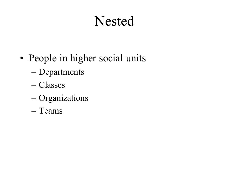 Nested People in higher social units –Departments –Classes –Organizations –Teams
