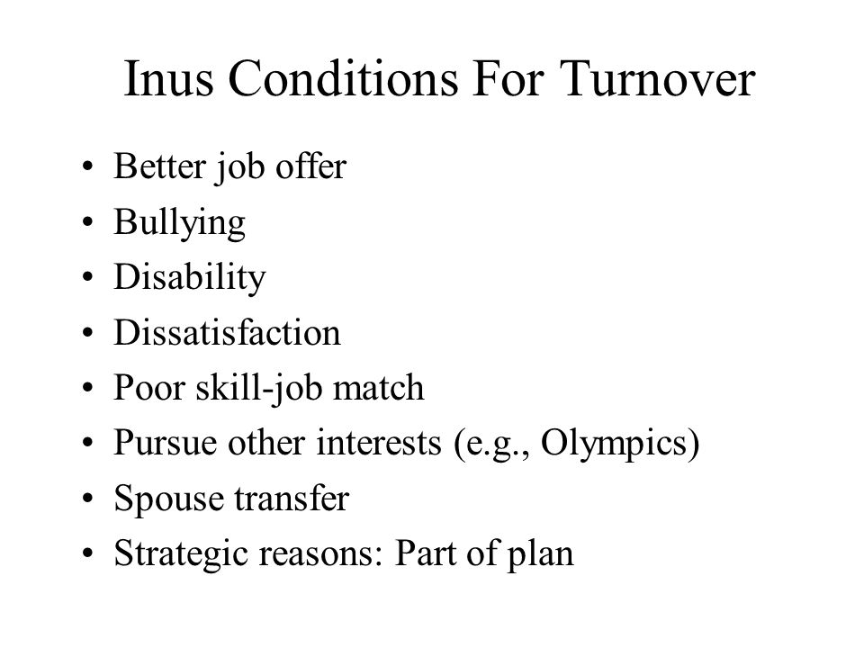 Inus Conditions For Turnover Better job offer Bullying Disability Dissatisfaction Poor skill-job match Pursue other interests (e.g., Olympics) Spouse