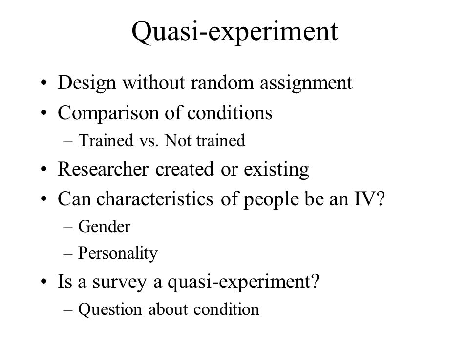 Quasi-experiment Design without random assignment Comparison of conditions –Trained vs. Not trained Researcher created or existing Can characteristics