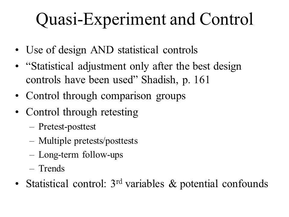 """Quasi-Experiment and Control Use of design AND statistical controls """"Statistical adjustment only after the best design controls have been used"""" Shadis"""