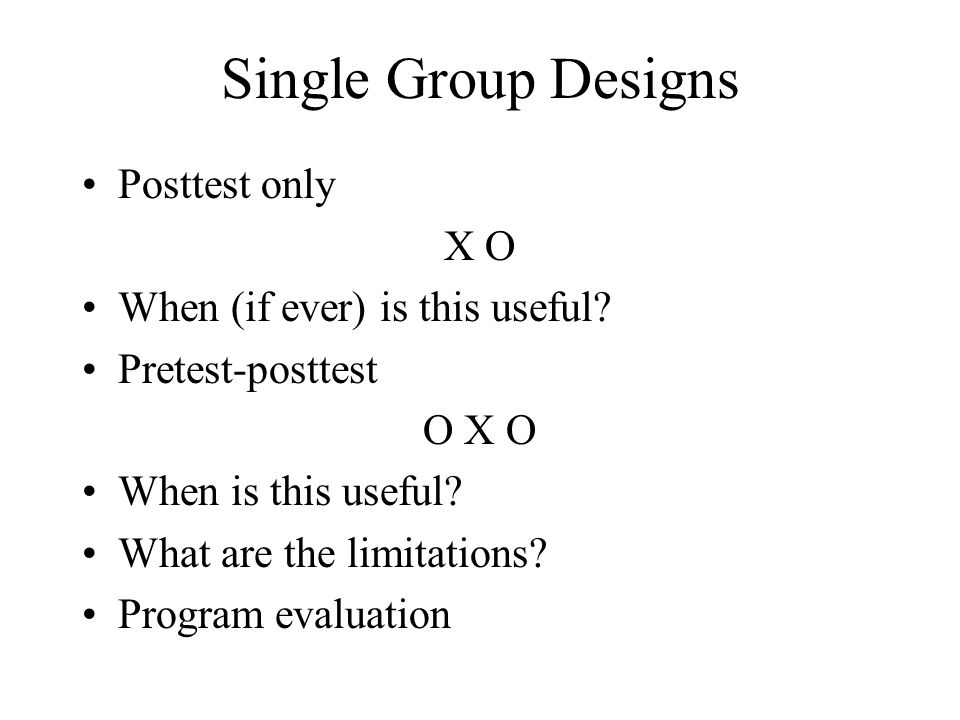 Single Group Designs Posttest only X O When (if ever) is this useful? Pretest-posttest O X O When is this useful? What are the limitations? Program ev