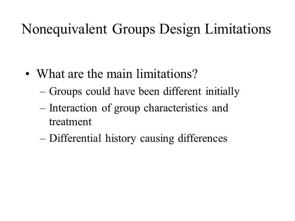 Nonequivalent Groups Design Limitations What are the main limitations? –Groups could have been different initially –Interaction of group characteristi