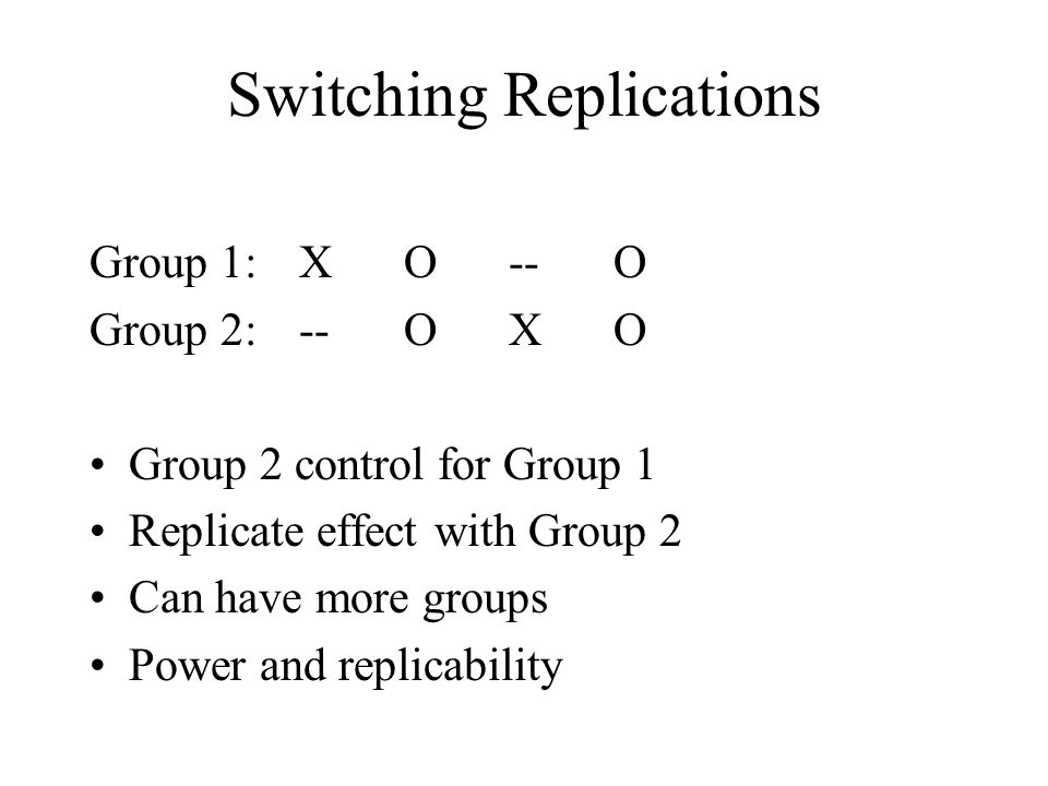 Switching Replications Group 1: XO--O Group 2: --OXO Group 2 control for Group 1 Replicate effect with Group 2 Can have more groups Power and replicab