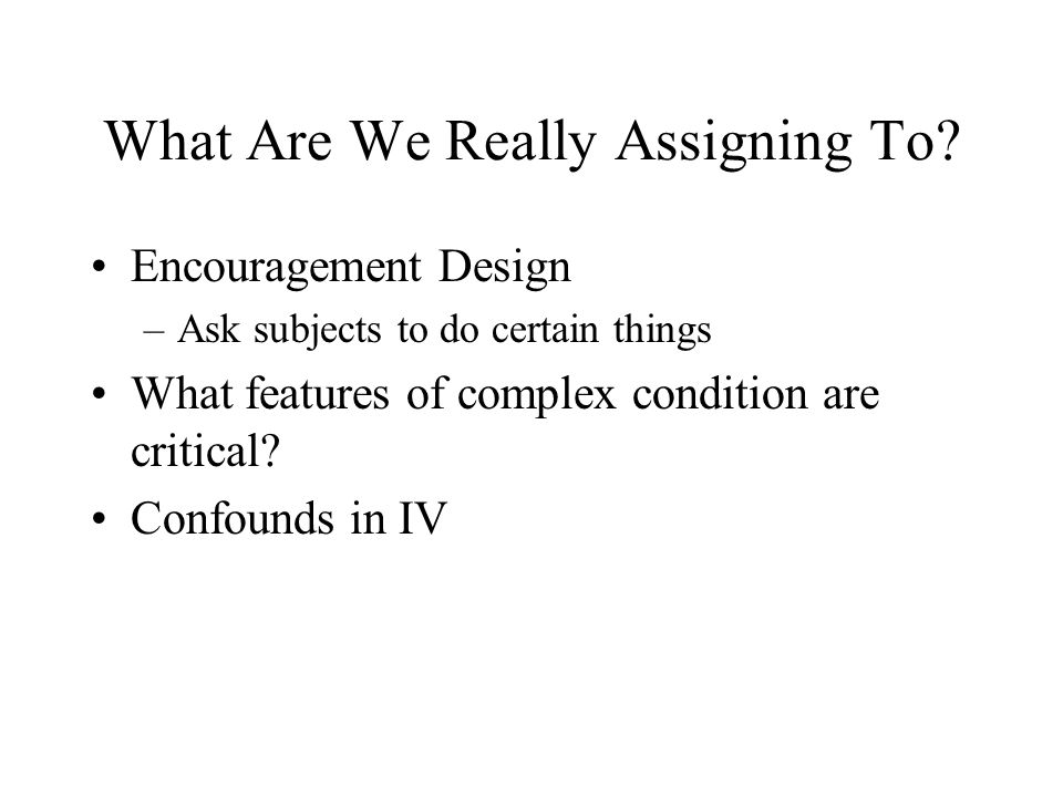 What Are We Really Assigning To? Encouragement Design –Ask subjects to do certain things What features of complex condition are critical? Confounds in