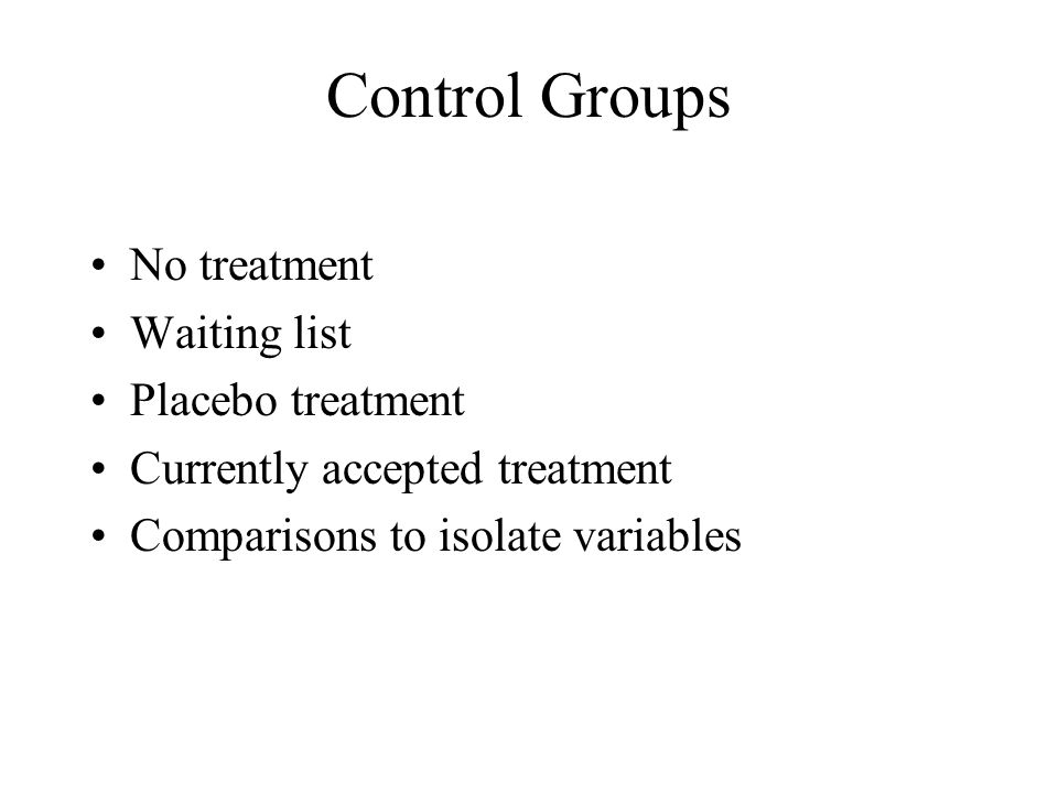 Control Groups No treatment Waiting list Placebo treatment Currently accepted treatment Comparisons to isolate variables