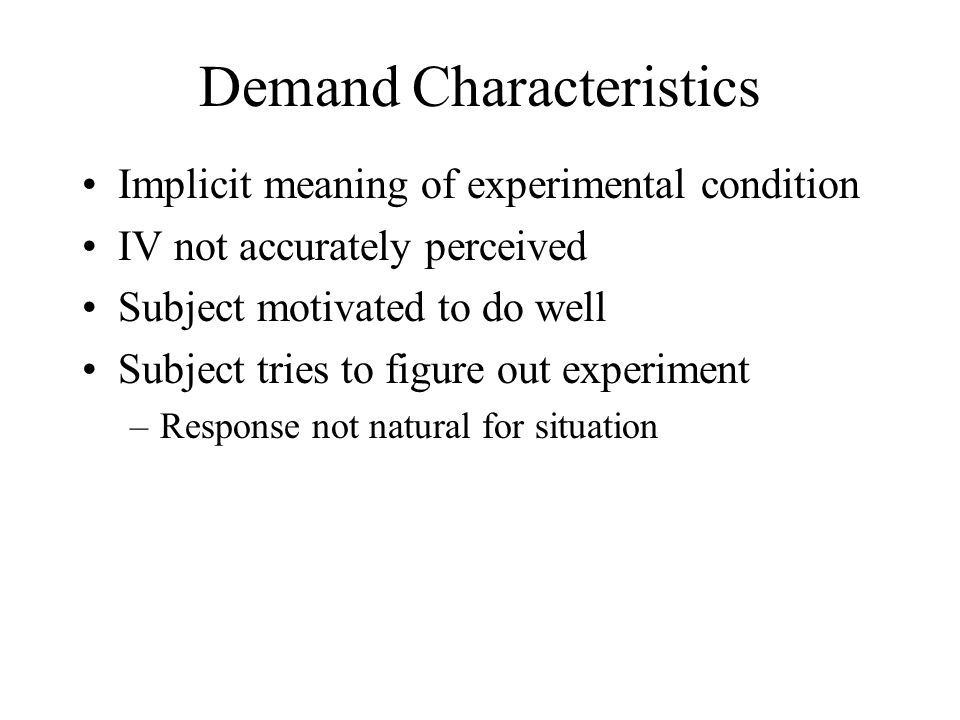 Demand Characteristics Implicit meaning of experimental condition IV not accurately perceived Subject motivated to do well Subject tries to figure out