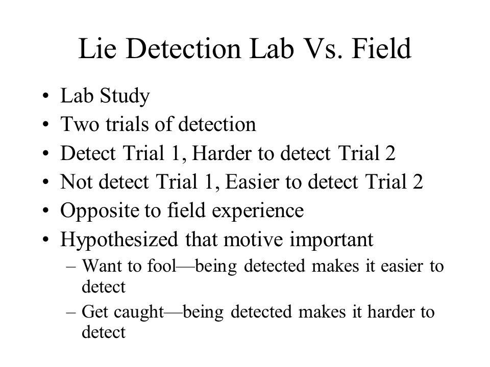 Lie Detection Lab Vs. Field Lab Study Two trials of detection Detect Trial 1, Harder to detect Trial 2 Not detect Trial 1, Easier to detect Trial 2 Op