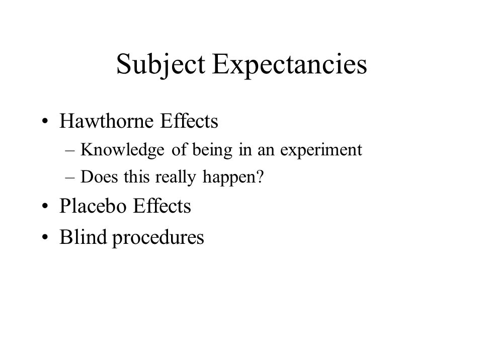 Subject Expectancies Hawthorne Effects –Knowledge of being in an experiment –Does this really happen? Placebo Effects Blind procedures