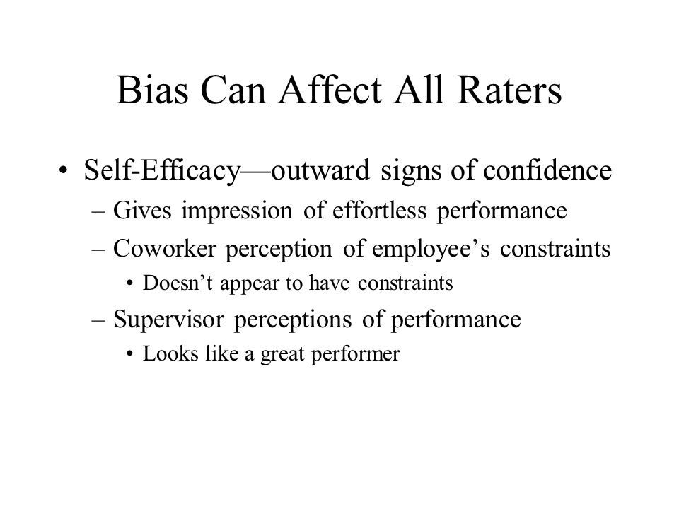 Bias Can Affect All Raters Self-Efficacy—outward signs of confidence –Gives impression of effortless performance –Coworker perception of employee's co
