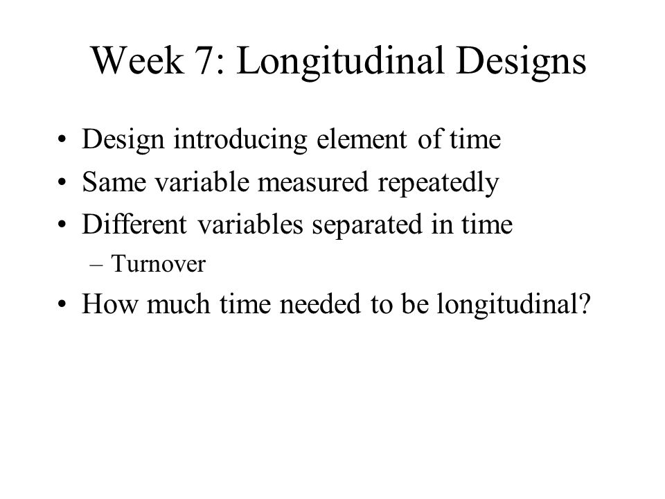 Week 7: Longitudinal Designs Design introducing element of time Same variable measured repeatedly Different variables separated in time –Turnover How