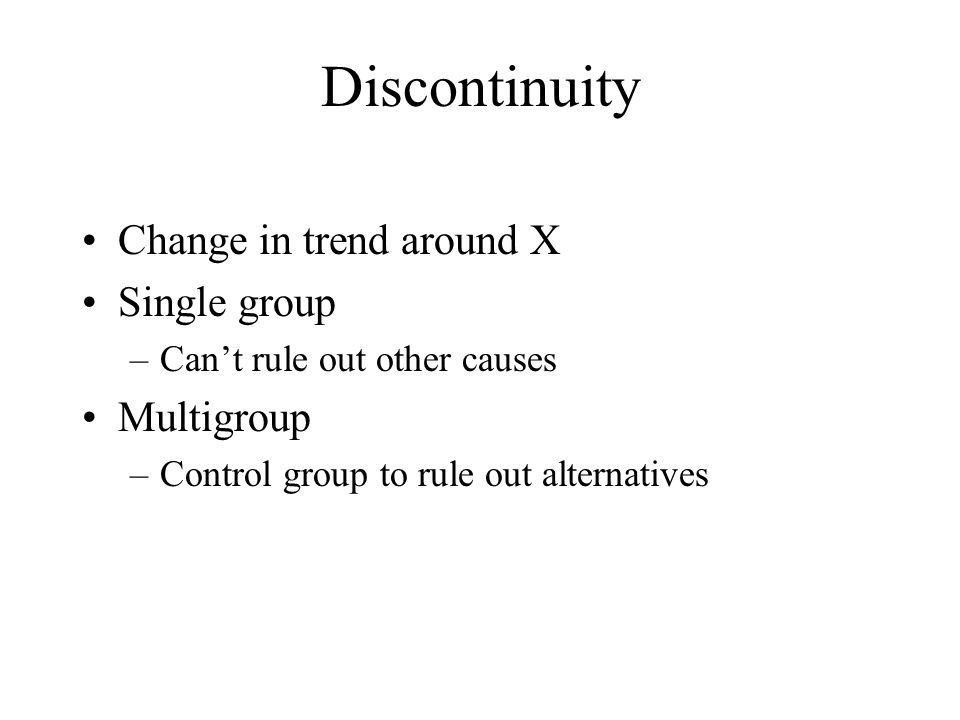 Discontinuity Change in trend around X Single group –Can't rule out other causes Multigroup –Control group to rule out alternatives