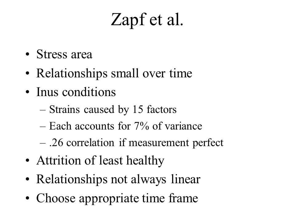 Zapf et al. Stress area Relationships small over time Inus conditions –Strains caused by 15 factors –Each accounts for 7% of variance –.26 correlation