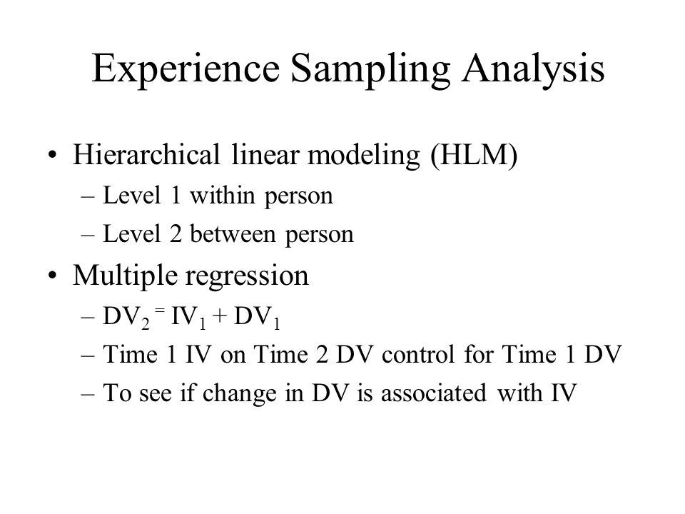 Experience Sampling Analysis Hierarchical linear modeling (HLM) –Level 1 within person –Level 2 between person Multiple regression –DV 2 = IV 1 + DV 1