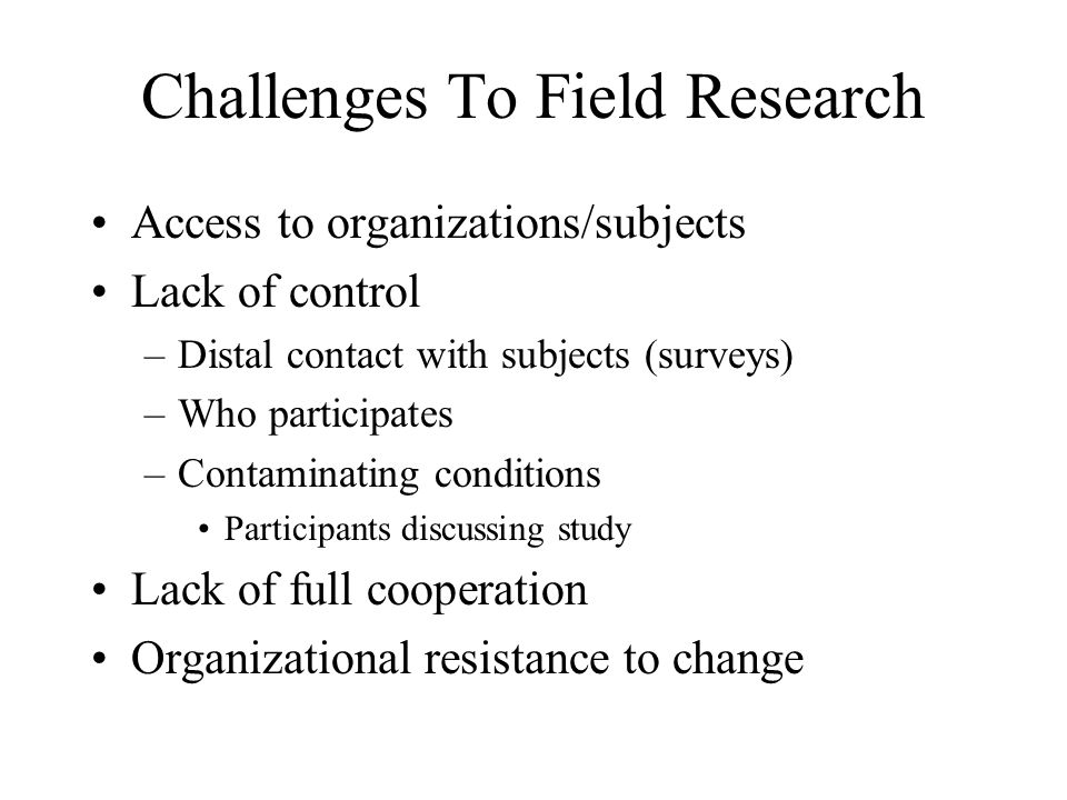 Challenges To Field Research Access to organizations/subjects Lack of control –Distal contact with subjects (surveys) –Who participates –Contaminating