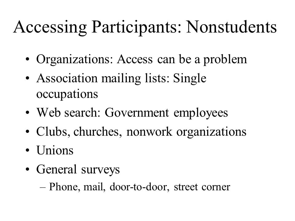 Accessing Participants: Nonstudents Organizations: Access can be a problem Association mailing lists: Single occupations Web search: Government employ
