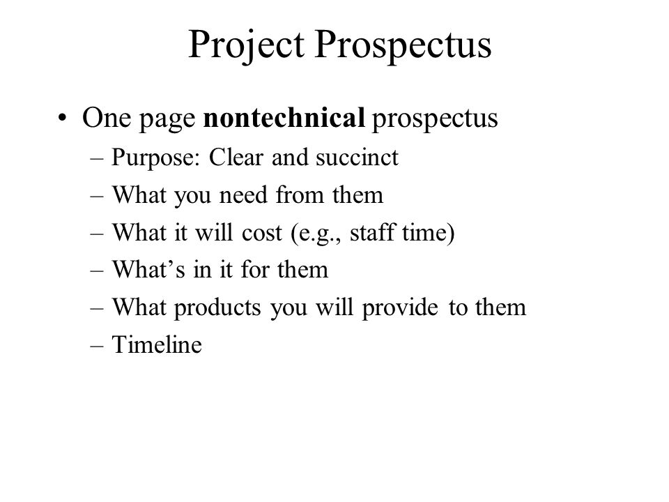 Project Prospectus One page nontechnical prospectus –Purpose: Clear and succinct –What you need from them –What it will cost (e.g., staff time) –What'