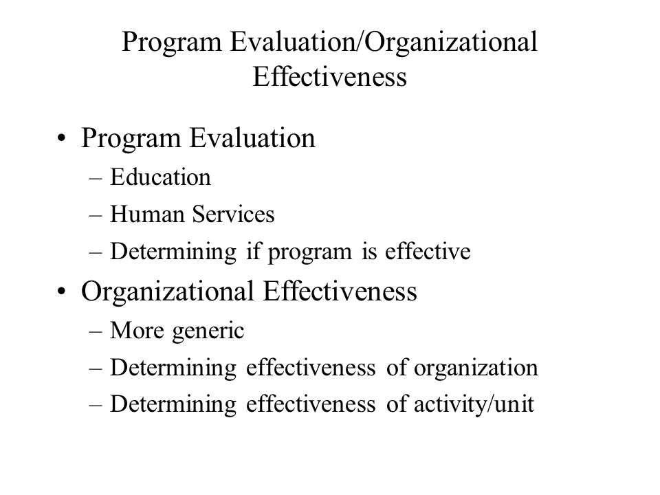 Program Evaluation/Organizational Effectiveness Program Evaluation –Education –Human Services –Determining if program is effective Organizational Effe