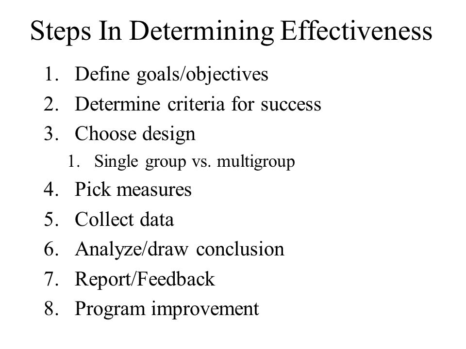 Steps In Determining Effectiveness 1.Define goals/objectives 2.Determine criteria for success 3.Choose design 1.Single group vs. multigroup 4.Pick mea