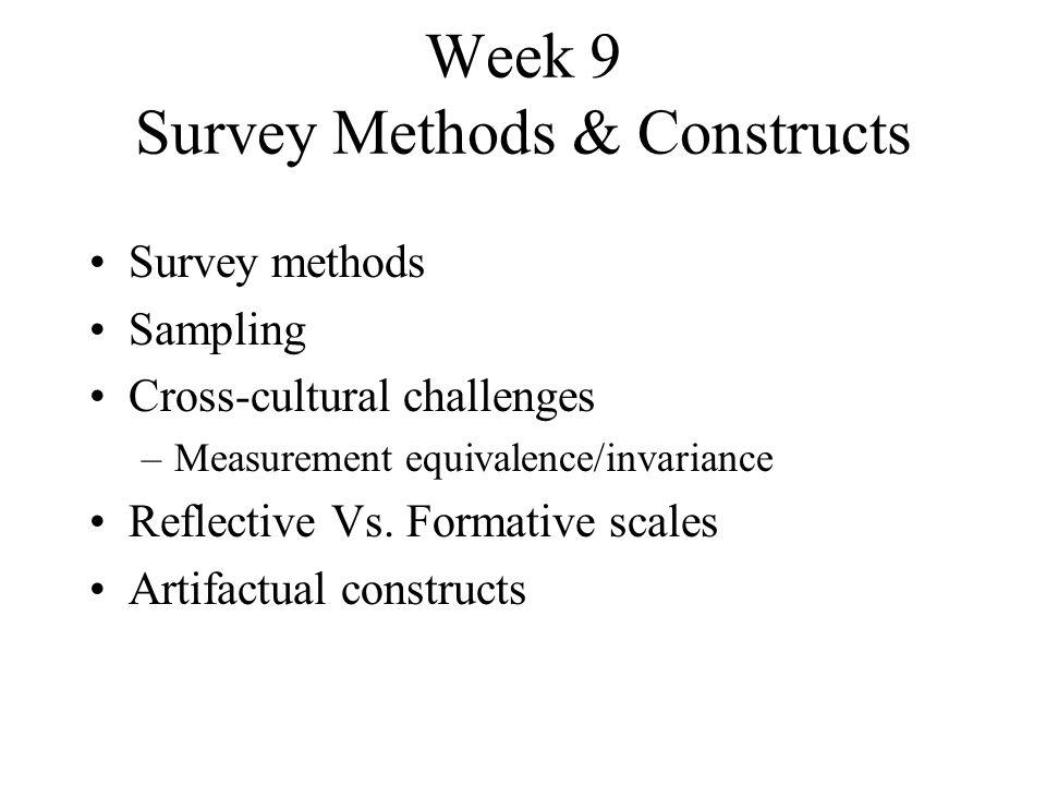 Week 9 Survey Methods & Constructs Survey methods Sampling Cross-cultural challenges –Measurement equivalence/invariance Reflective Vs. Formative scal