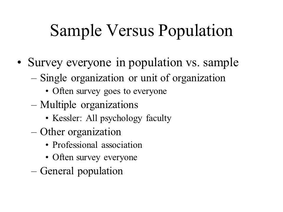 Sample Versus Population Survey everyone in population vs. sample –Single organization or unit of organization Often survey goes to everyone –Multiple