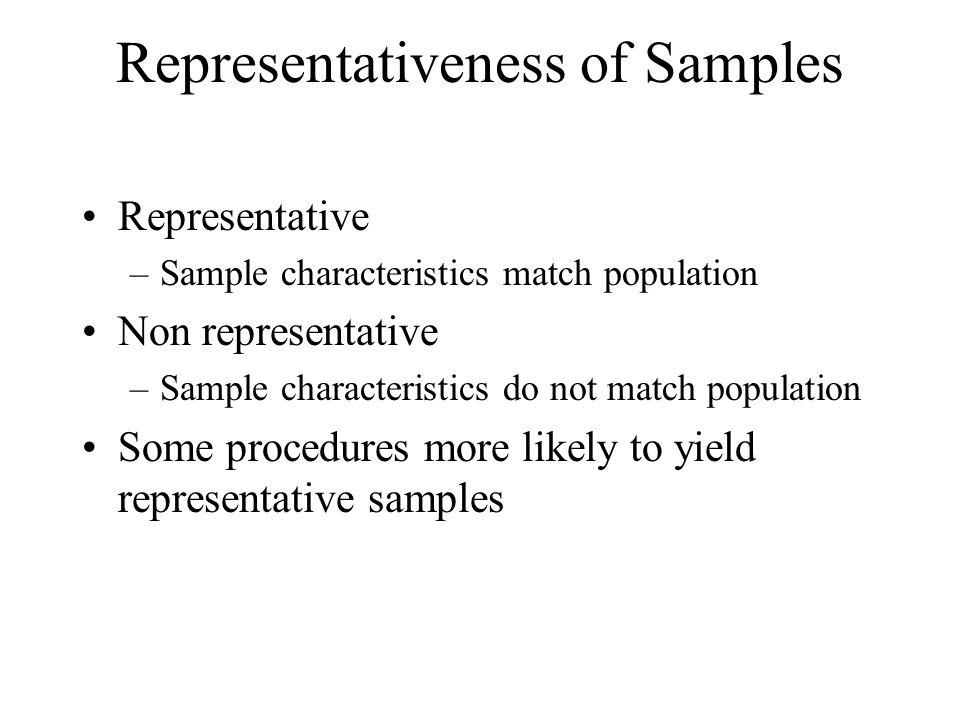 Representativeness of Samples Representative –Sample characteristics match population Non representative –Sample characteristics do not match populati