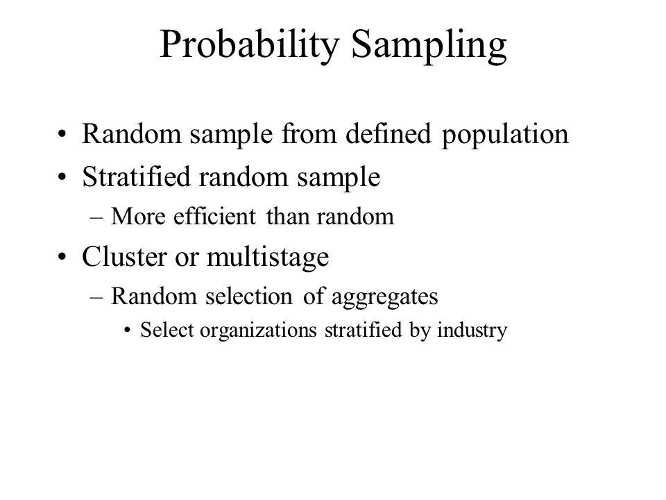 Probability Sampling Random sample from defined population Stratified random sample –More efficient than random Cluster or multistage –Random selectio