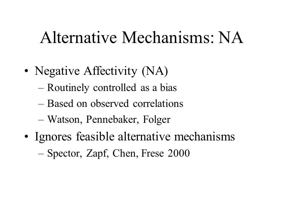 Alternative Mechanisms: NA Negative Affectivity (NA) –Routinely controlled as a bias –Based on observed correlations –Watson, Pennebaker, Folger Ignor
