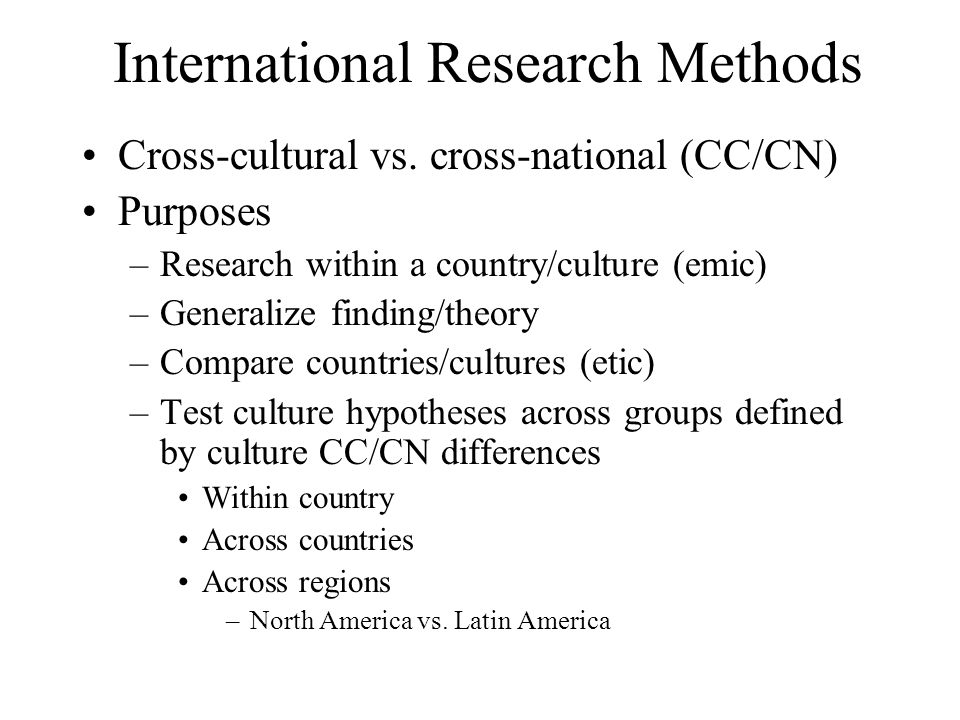 International Research Methods Cross-cultural vs. cross-national (CC/CN) Purposes –Research within a country/culture (emic) –Generalize finding/theory