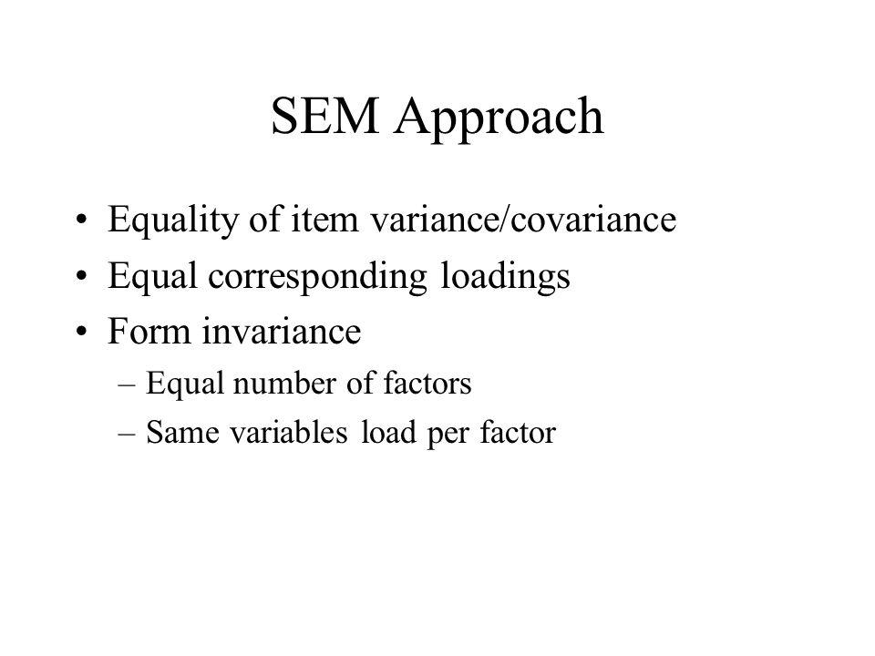 SEM Approach Equality of item variance/covariance Equal corresponding loadings Form invariance –Equal number of factors –Same variables load per facto