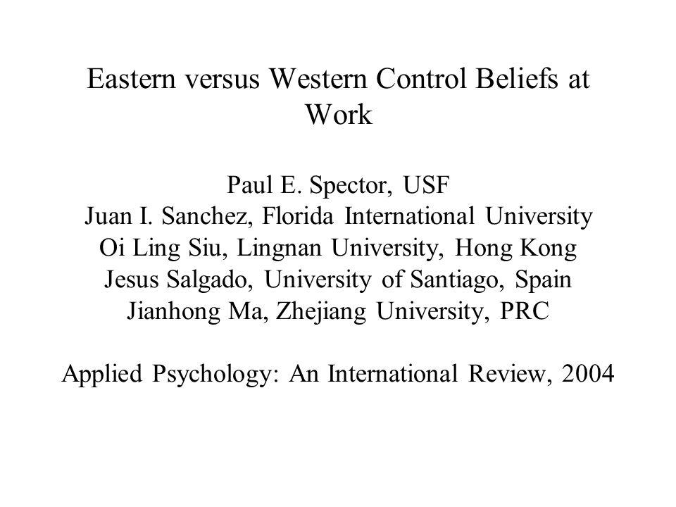 Eastern versus Western Control Beliefs at Work Paul E. Spector, USF Juan I. Sanchez, Florida International University Oi Ling Siu, Lingnan University,