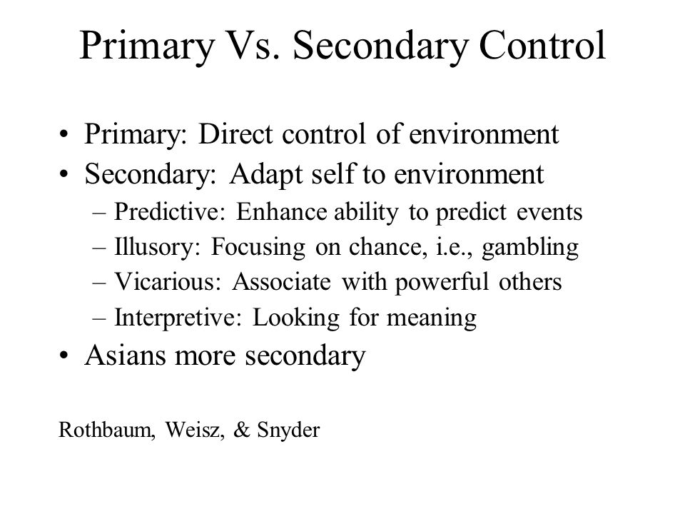 Primary Vs. Secondary Control Primary: Direct control of environment Secondary: Adapt self to environment –Predictive: Enhance ability to predict even
