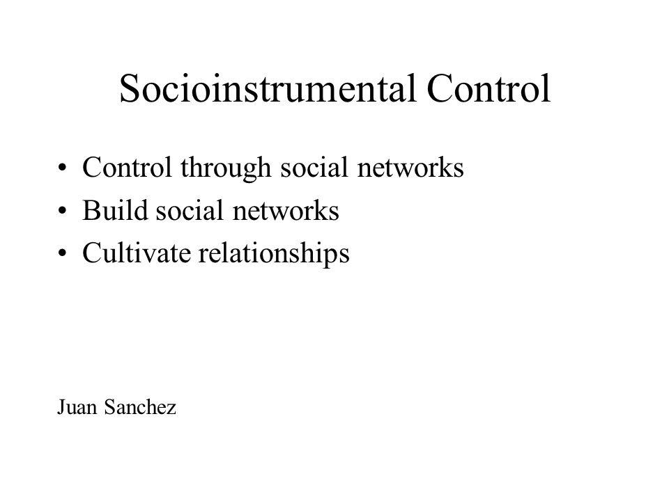 Socioinstrumental Control Control through social networks Build social networks Cultivate relationships Juan Sanchez