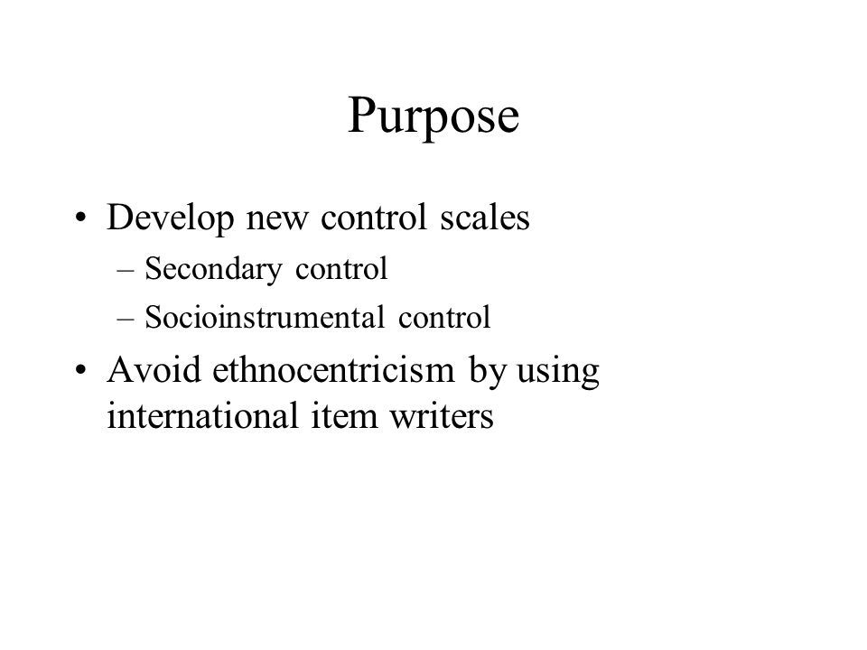 Purpose Develop new control scales –Secondary control –Socioinstrumental control Avoid ethnocentricism by using international item writers