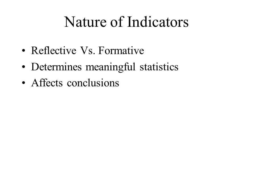 Nature of Indicators Reflective Vs. Formative Determines meaningful statistics Affects conclusions