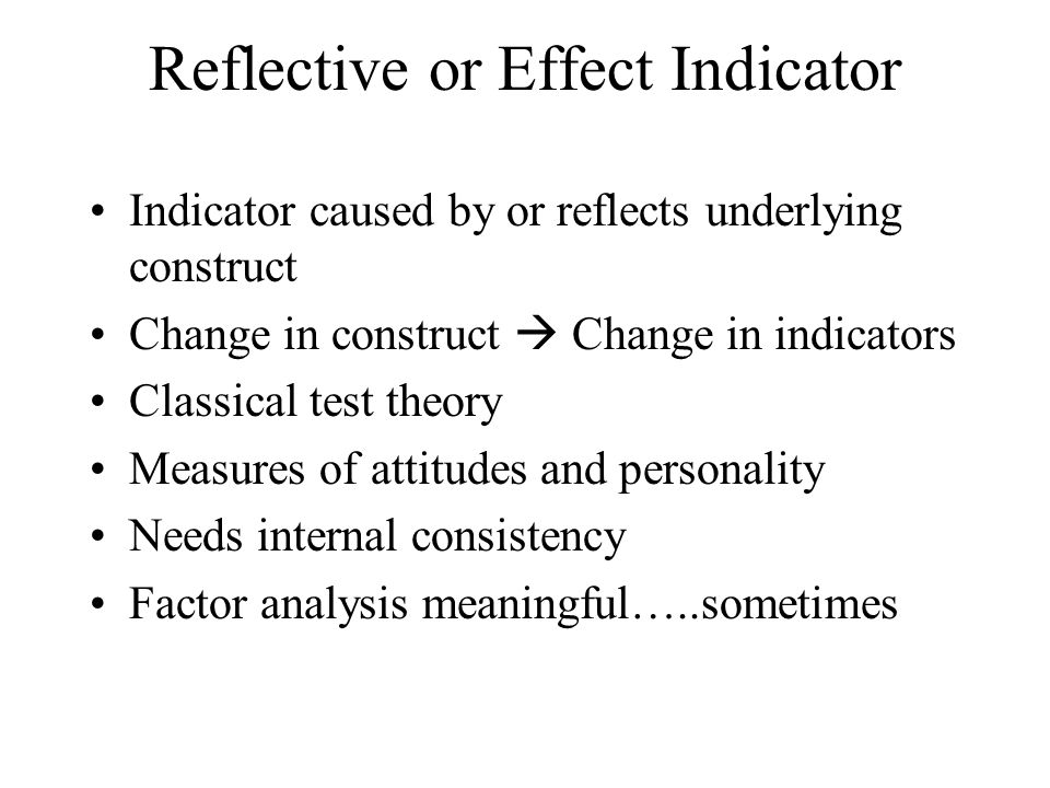 Reflective or Effect Indicator Indicator caused by or reflects underlying construct Change in construct  Change in indicators Classical test theory M
