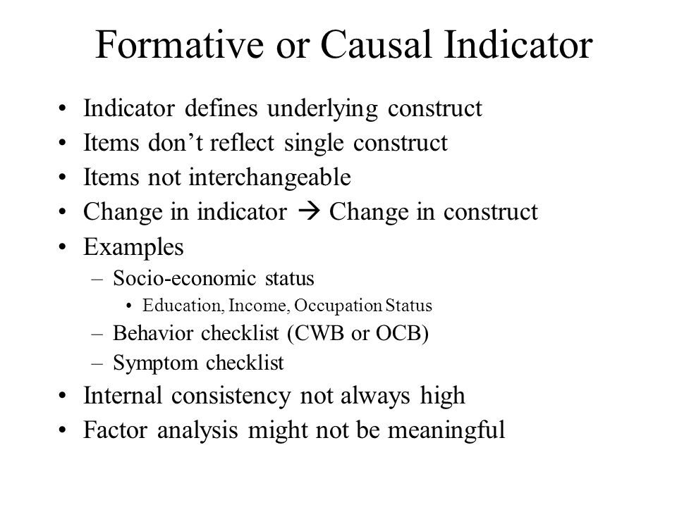 Formative or Causal Indicator Indicator defines underlying construct Items don't reflect single construct Items not interchangeable Change in indicato