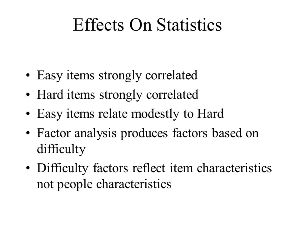 Effects On Statistics Easy items strongly correlated Hard items strongly correlated Easy items relate modestly to Hard Factor analysis produces factor