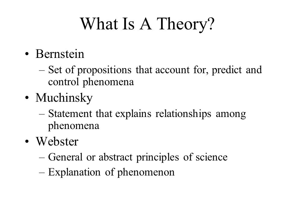 What Is A Theory? Bernstein –Set of propositions that account for, predict and control phenomena Muchinsky –Statement that explains relationships amon