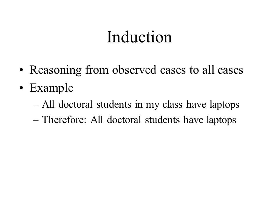 Induction Reasoning from observed cases to all cases Example –All doctoral students in my class have laptops –Therefore: All doctoral students have la