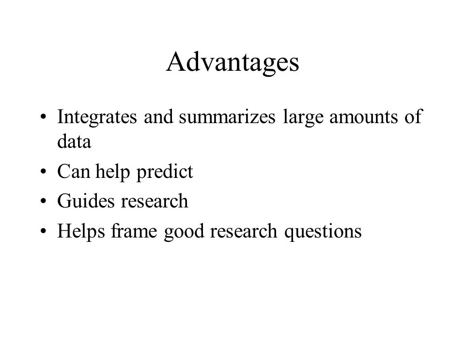 Advantages Integrates and summarizes large amounts of data Can help predict Guides research Helps frame good research questions
