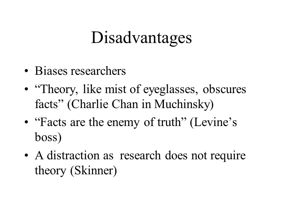 """Disadvantages Biases researchers """"Theory, like mist of eyeglasses, obscures facts"""" (Charlie Chan in Muchinsky) """"Facts are the enemy of truth"""" (Levine'"""