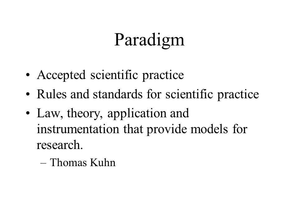 Paradigm Accepted scientific practice Rules and standards for scientific practice Law, theory, application and instrumentation that provide models for