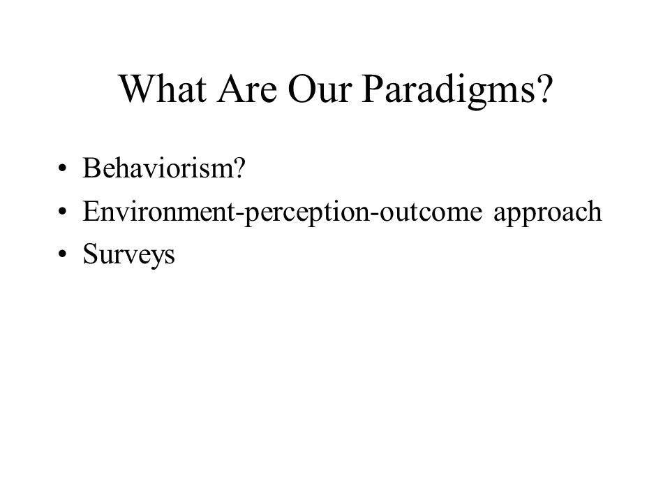 What Are Our Paradigms? Behaviorism? Environment-perception-outcome approach Surveys