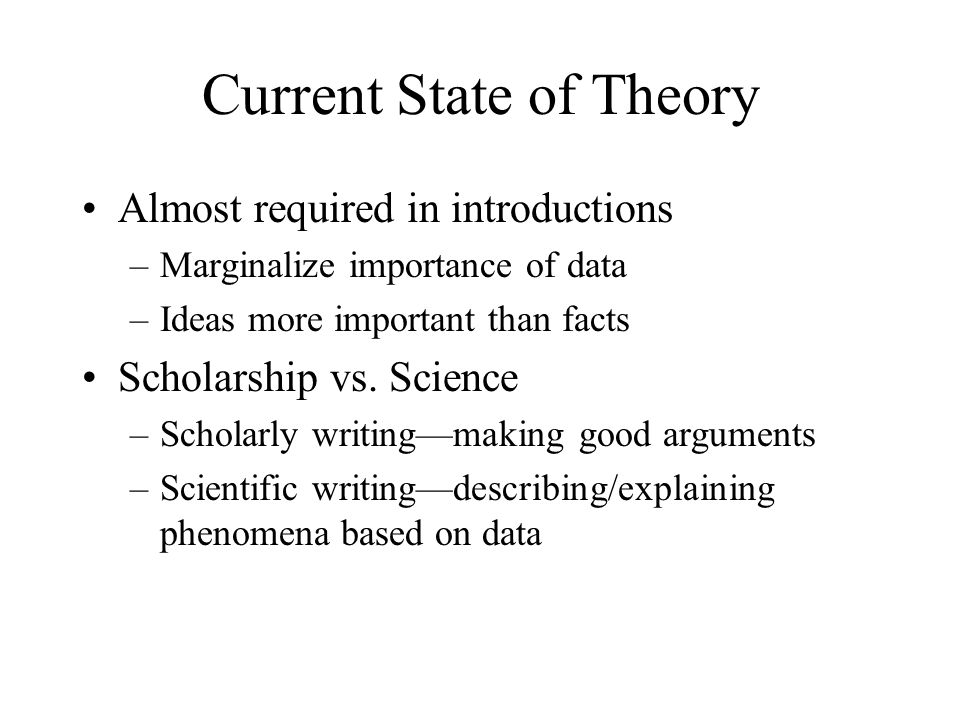 Current State of Theory Almost required in introductions –Marginalize importance of data –Ideas more important than facts Scholarship vs. Science –Sch